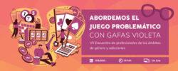 VII Encuentro #GéneroyAdicciones: «Abordemos el juego problemático con gafas violeta» – On line, 11/06/21